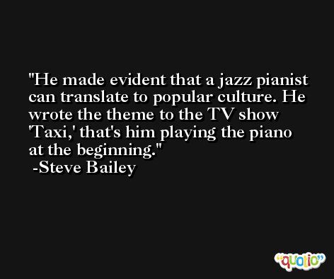 He made evident that a jazz pianist can translate to popular culture. He wrote the theme to the TV show 'Taxi,' that's him playing the piano at the beginning. -Steve Bailey