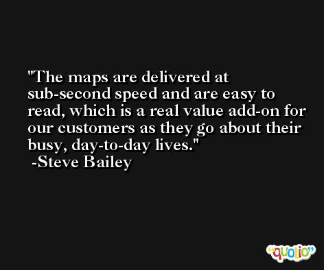 The maps are delivered at sub-second speed and are easy to read, which is a real value add-on for our customers as they go about their busy, day-to-day lives. -Steve Bailey