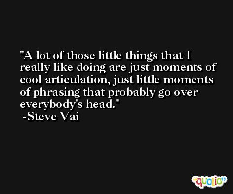 A lot of those little things that I really like doing are just moments of cool articulation, just little moments of phrasing that probably go over everybody's head. -Steve Vai
