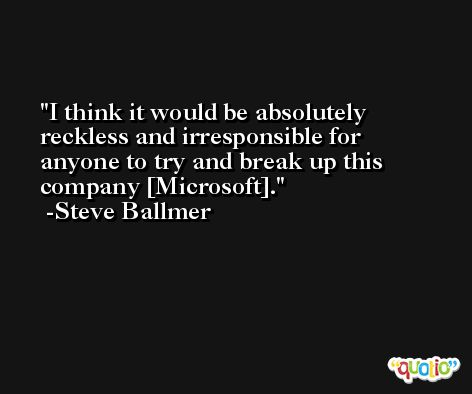 I think it would be absolutely reckless and irresponsible for anyone to try and break up this company [Microsoft]. -Steve Ballmer