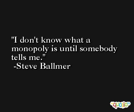 I don't know what a monopoly is until somebody tells me. -Steve Ballmer