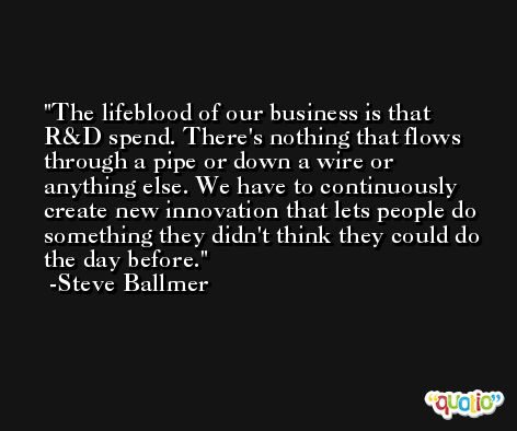The lifeblood of our business is that R&D spend. There's nothing that flows through a pipe or down a wire or anything else. We have to continuously create new innovation that lets people do something they didn't think they could do the day before. -Steve Ballmer