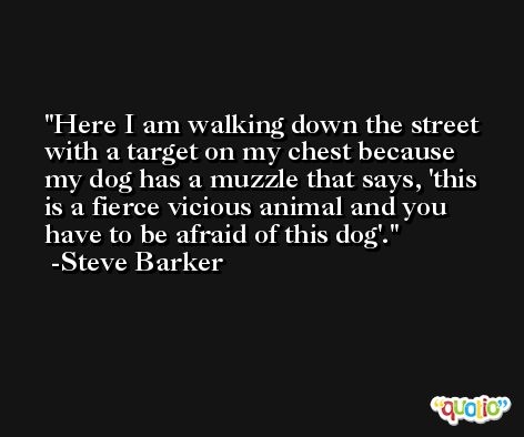 Here I am walking down the street with a target on my chest because my dog has a muzzle that says, 'this is a fierce vicious animal and you have to be afraid of this dog'. -Steve Barker