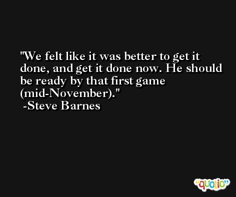 We felt like it was better to get it done, and get it done now. He should be ready by that first game (mid-November). -Steve Barnes