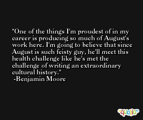 One of the things I'm proudest of in my career is producing so much of August's work here. I'm going to believe that since August is such feisty guy, he'll meet this health challenge like he's met the challenge of writing an extraordinary cultural history. -Benjamin Moore