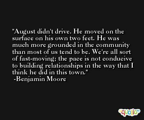 August didn't drive. He moved on the surface on his own two feet. He was much more grounded in the community than most of us tend to be. We're all sort of fast-moving; the pace is not conducive to building relationships in the way that I think he did in this town. -Benjamin Moore