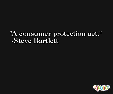 A consumer protection act. -Steve Bartlett