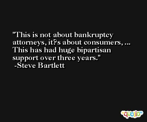 This is not about bankruptcy attorneys, it?s about consumers, ... This has had huge bipartisan support over three years. -Steve Bartlett