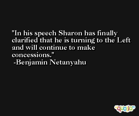 In his speech Sharon has finally clarified that he is turning to the Left and will continue to make concessions. -Benjamin Netanyahu