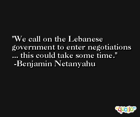 We call on the Lebanese government to enter negotiations ... this could take some time. -Benjamin Netanyahu