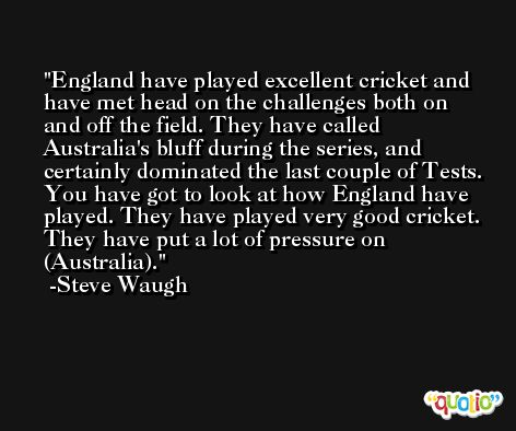 England have played excellent cricket and have met head on the challenges both on and off the field. They have called Australia's bluff during the series, and certainly dominated the last couple of Tests. You have got to look at how England have played. They have played very good cricket. They have put a lot of pressure on (Australia). -Steve Waugh