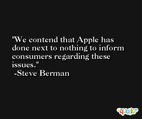 We contend that Apple has done next to nothing to inform consumers regarding these issues. -Steve Berman