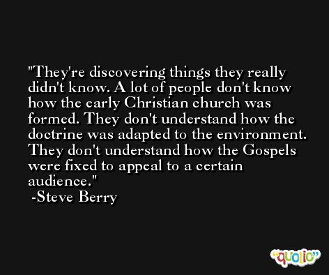 They're discovering things they really didn't know. A lot of people don't know how the early Christian church was formed. They don't understand how the doctrine was adapted to the environment. They don't understand how the Gospels were fixed to appeal to a certain audience. -Steve Berry