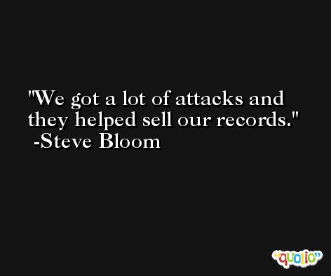 We got a lot of attacks and they helped sell our records. -Steve Bloom