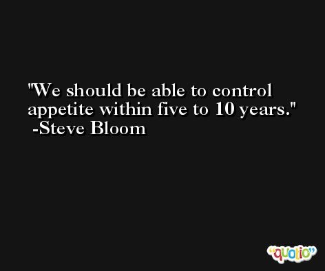 We should be able to control appetite within five to 10 years. -Steve Bloom