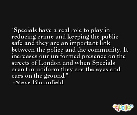 Specials have a real role to play in reducing crime and keeping the public safe and they are an important link between the police and the community. It increases our uniformed presence on the streets of London and when Specials aren't in uniform they are the eyes and ears on the ground. -Steve Bloomfield