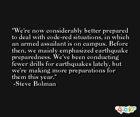 We're now considerably better prepared to deal with code-red situations, in which an armed assailant is on campus. Before then, we mainly emphasized earthquake preparedness. We've been conducting fewer drills for earthquakes lately, but we're making more preparations for them this year. -Steve Bolman