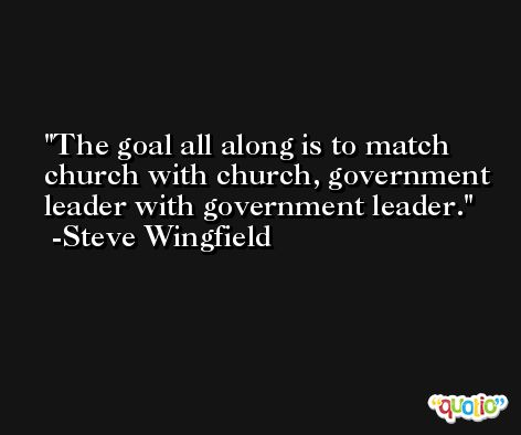 The goal all along is to match church with church, government leader with government leader. -Steve Wingfield