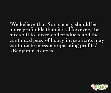 We believe that Sun clearly should be more profitable than it is. However, the mix shift to lower-end products and the continued pace of heavy investments may continue to pressure operating profits. -Benjamin Reitzes