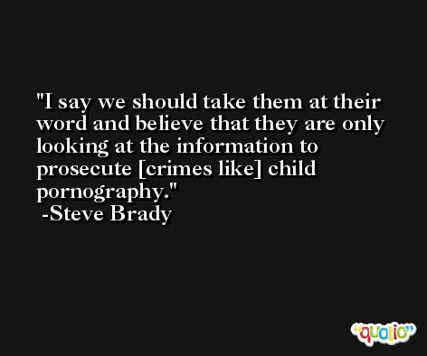 I say we should take them at their word and believe that they are only looking at the information to prosecute [crimes like] child pornography. -Steve Brady