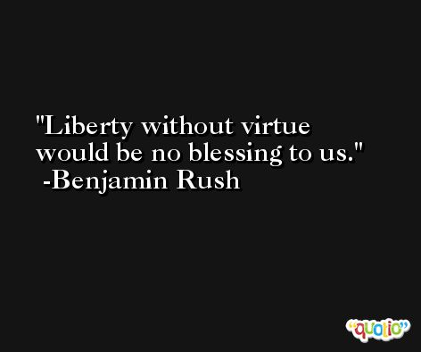 Liberty without virtue would be no blessing to us. -Benjamin Rush