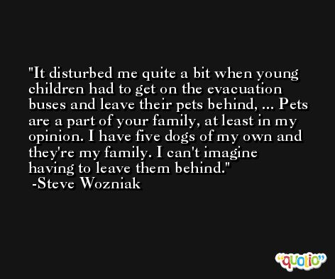 It disturbed me quite a bit when young children had to get on the evacuation buses and leave their pets behind, ... Pets are a part of your family, at least in my opinion. I have five dogs of my own and they're my family. I can't imagine having to leave them behind. -Steve Wozniak