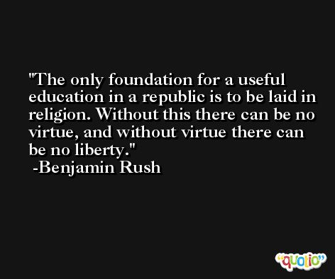 The only foundation for a useful education in a republic is to be laid in religion. Without this there can be no virtue, and without virtue there can be no liberty. -Benjamin Rush