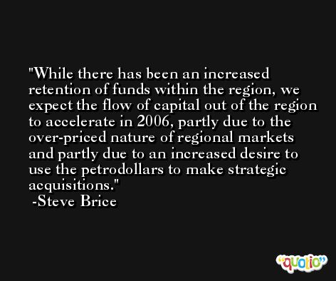 While there has been an increased retention of funds within the region, we expect the flow of capital out of the region to accelerate in 2006, partly due to the over-priced nature of regional markets and partly due to an increased desire to use the petrodollars to make strategic acquisitions. -Steve Brice
