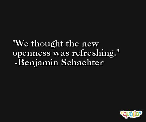 We thought the new openness was refreshing. -Benjamin Schachter