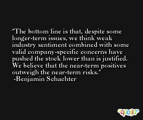 The bottom line is that, despite some longer-term issues, we think weak industry sentiment combined with some valid company-specific concerns have pushed the stock lower than is justified. We believe that the near-term positives outweigh the near-term risks. -Benjamin Schachter