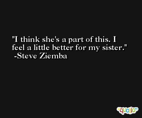 I think she's a part of this. I feel a little better for my sister. -Steve Ziemba