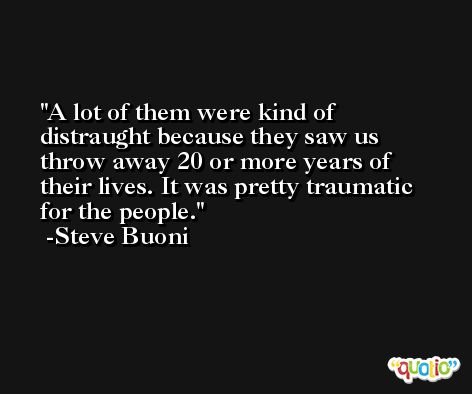 A lot of them were kind of distraught because they saw us throw away 20 or more years of their lives. It was pretty traumatic for the people. -Steve Buoni