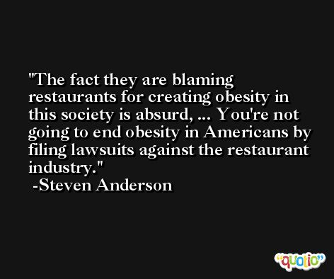 The fact they are blaming restaurants for creating obesity in this society is absurd, ... You're not going to end obesity in Americans by filing lawsuits against the restaurant industry. -Steven Anderson