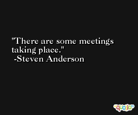 There are some meetings taking place. -Steven Anderson