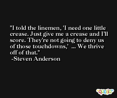 I told the linemen, 'I need one little crease. Just give me a crease and I'll score. They're not going to deny us of those touchdowns,'  ... We thrive off of that. -Steven Anderson