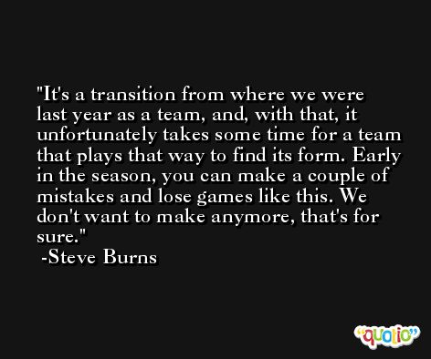 It's a transition from where we were last year as a team, and, with that, it unfortunately takes some time for a team that plays that way to find its form. Early in the season, you can make a couple of mistakes and lose games like this. We don't want to make anymore, that's for sure. -Steve Burns