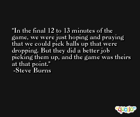 In the final 12 to 13 minutes of the game, we were just hoping and praying that we could pick balls up that were dropping. But they did a better job picking them up, and the game was theirs at that point. -Steve Burns