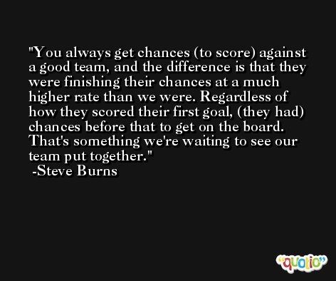 You always get chances (to score) against a good team, and the difference is that they were finishing their chances at a much higher rate than we were. Regardless of how they scored their first goal, (they had) chances before that to get on the board. That's something we're waiting to see our team put together. -Steve Burns