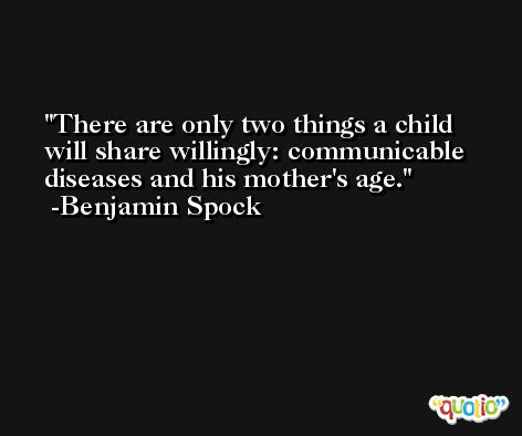 There are only two things a child will share willingly: communicable diseases and his mother's age. -Benjamin Spock