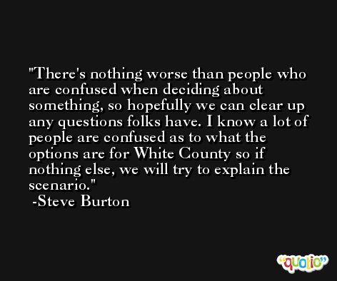 There's nothing worse than people who are confused when deciding about something, so hopefully we can clear up any questions folks have. I know a lot of people are confused as to what the options are for White County so if nothing else, we will try to explain the scenario. -Steve Burton
