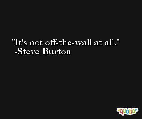 It's not off-the-wall at all. -Steve Burton