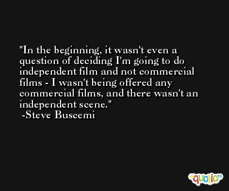 In the beginning, it wasn't even a question of deciding I'm going to do independent film and not commercial films - I wasn't being offered any commercial films, and there wasn't an independent scene. -Steve Buscemi