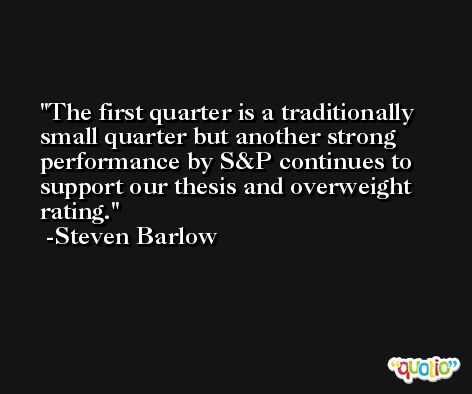 The first quarter is a traditionally small quarter but another strong performance by S&P continues to support our thesis and overweight rating. -Steven Barlow