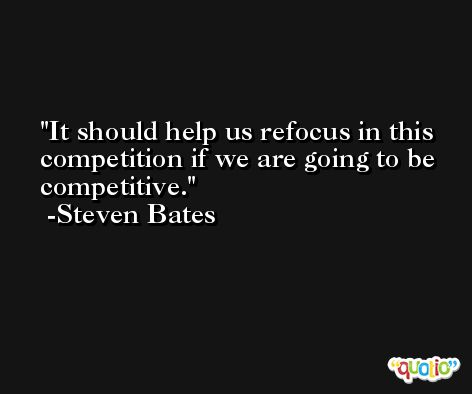 It should help us refocus in this competition if we are going to be competitive. -Steven Bates
