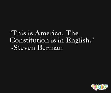 This is America. The Constitution is in English. -Steven Berman