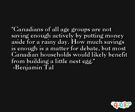 Canadians of all age groups are not saving enough actively by putting money aside for a rainy day. How much savings is enough is a matter for debate, but most Canadian households would likely benefit from building a little nest egg. -Benjamin Tal