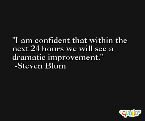 I am confident that within the next 24 hours we will see a dramatic improvement. -Steven Blum