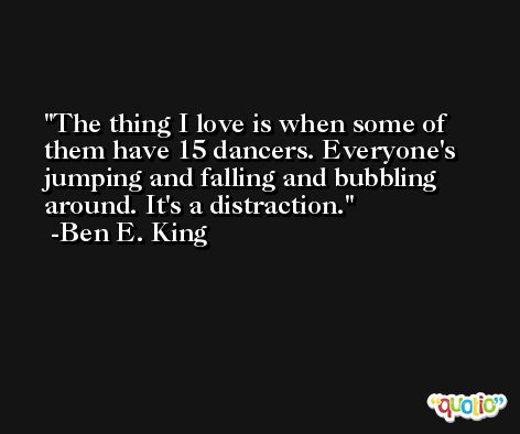 The thing I love is when some of them have 15 dancers. Everyone's jumping and falling and bubbling around. It's a distraction. -Ben E. King