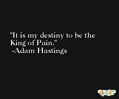 It is my destiny to be the King of Pain. -Adam Hastings