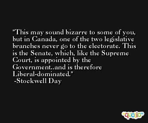 This may sound bizarre to some of you, but in Canada, one of the two legislative branches never go to the electorate. This is the Senate, which, like the Supreme Court, is appointed by the Government..and is therefore Liberal-dominated. -Stockwell Day